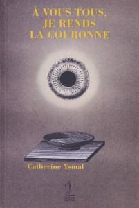 """Couverture de """"A vous tous, je rends la couronne"""" de Catherine Ysmal, Quidam 2014"""